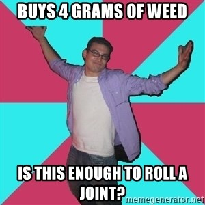 Douchebag Roommate - buys 4 grams of weed Is this enough to roll a joint?
