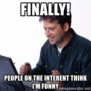 Lonely Computer Guy - finally! People on the interent think i'm funny