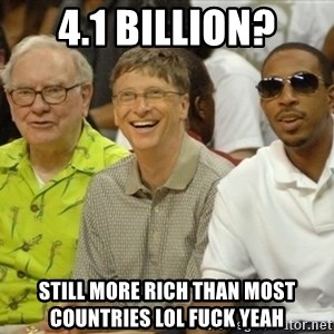 Bill Gates - 4.1 billion? Still more rich than most countries lol fuck yeah