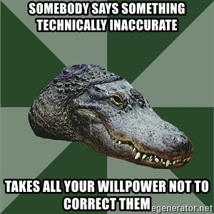 Aspie Alligator - somebody says something technically inaccurate takes all your willpower not to correct them
