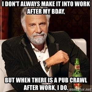 Dos Equis Guy gives advice - I don't always make it into work after my Bday, but when there is a pub crawl after work, I do.