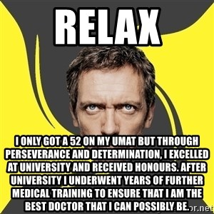 Angry Doctor - Relax I only got a 52 on my umat but through perseverance and determination, I excelled at university and RECEIVED HONOURS. After university I underwent years of further medical training to ensure that I am the best doctor that I can possibly be.