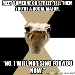 """Music Major Ostrich - Meet someone on street, tell them you're a vocal major. """"No, I will not sing for you NOW."""""""