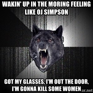 Insanity Wolf - WaKin' up in the moring feeling like Oj simPson Got my glasses, I'm out the door, I'm gonna kill sOme women