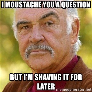 Sean Connery Moustache - I MOUSTACHE YOU A QUESTION BUT I'M SHAVING IT FOR LATER