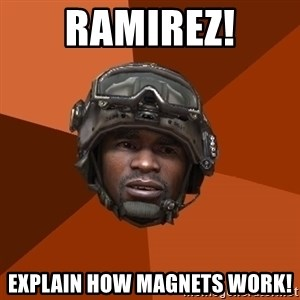 Sgt. Foley - ramirez! explain how magnets work!