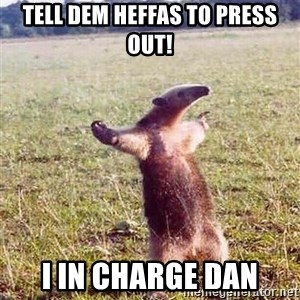 Anteater - tell dem heffas to press out! i in charge dan