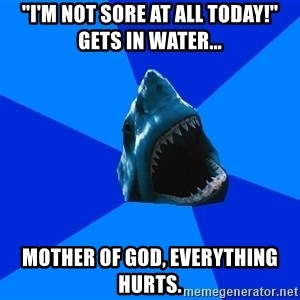 "fyeahswimshark - ""i'm not sore at all today!"" Gets in water... mother of god, everything hurts."