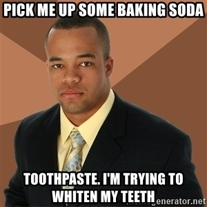 Successful Black Man - pick me up some baking soda toothpaste. i'm trying to whiten my teeth