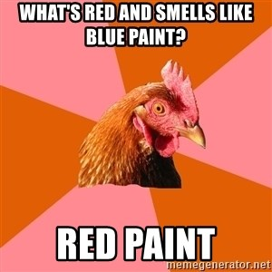 Anti Joke Chicken - what's red and smells like blue paint? red paint