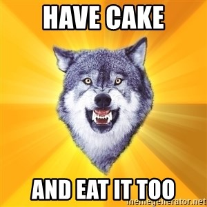 Courage Wolf - Have cake and eat it too