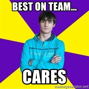 High Skill Gamer - Best on team... cares