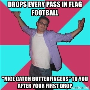 """Douchebag Roommate - drops every pass in flag football """"nice catch butterfingers"""" to you after your first drop"""