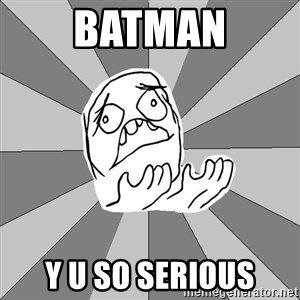 Whyyy??? - BATMAN Y U SO SERIOUS