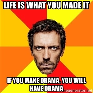 Diagnostic House - life is what you made it if you make drama, you will have drama