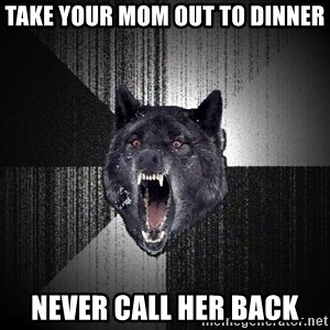 Insanity Wolf - take your mom out to dinner never call her back