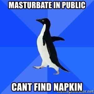 Socially Awkward Penguin - masturbate in public cant find napkin
