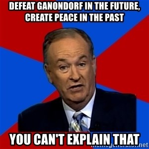 Bill O'Reilly Proves God - defeat ganondorf in the future, create peace in the past you can't explain that