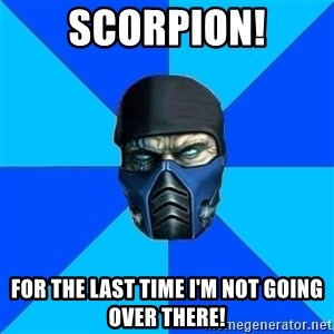 Sub Zero - sCorpioN! For the last time I'm not going over there!