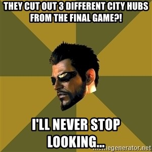 Adam Jensen - They cut out 3 different city hubs from the final game?! I'll never stop looking...