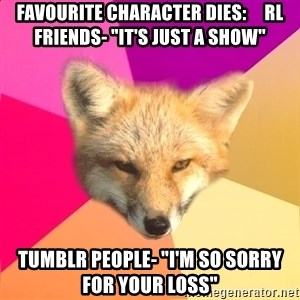 """Fandom Fox - Favourite Character dies:     RL friends- """"it's just a show"""" Tumblr people- """"I'm so sorry for your loss"""""""