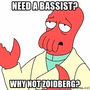 Why not zoidberg? - need a bassist? why not zoidberg?