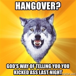 Courage Wolf - Hangover? God's Way of telling you you kicked ass last night