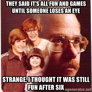 Vengeance Dad - They said it's all fun and games until someone loses an eye Strange, I thought it was still fun after six