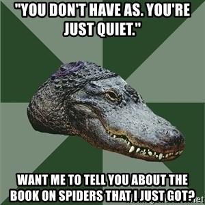 "Aspie Alligator - ""You don't have AS. You're just quiet."" want me to tell you about the book on spiders that I just got?"