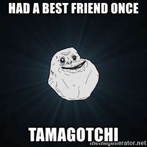 Forever Alone - had a best friend once tamagotchi