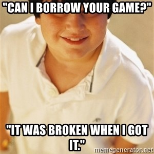 """Annoying Childhood Friend - """"Can I borrow your game?"""" """"It was broken when i got it."""""""