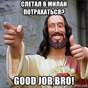 Jesus - слетал в милан потрахаться? good job,bro!