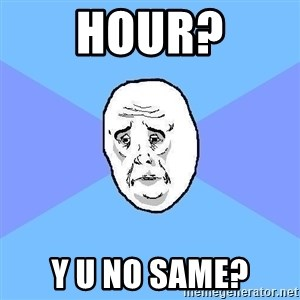 Weakwilledguy - hour? y u no same?