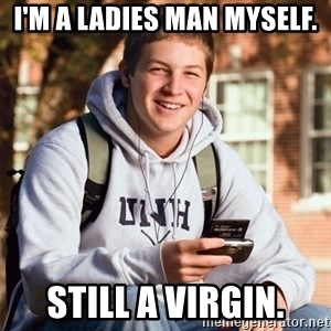 College Freshman - i'm a ladies man myself. still a virgin.