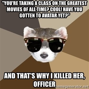 "Film School Ferret - ""YOU'RE TAKING A CLASS ON THE GREATEST MOVIES OF ALL TIME? COOL! HAVE YOU GOTTEN TO AVATAR YET?"" AND THAT'S WHY I KILLED HER, OFFICER"