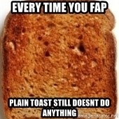 Plain Toast - every time you fap plain toast still doesnt do anything