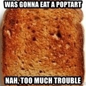 Plain Toast - was gonna eat a poptart nah, too much trouble