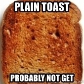 Plain Toast - Plain toast probably not get