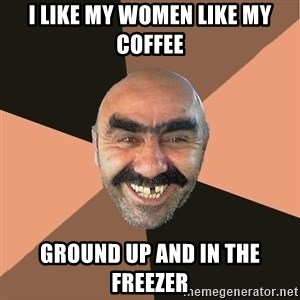 Provincial Man - I LIKE MY WOMEN LIKE MY COFFEE GROUND UP AND IN THE FREEZER