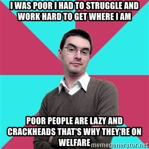 Privilege Denying Dude - i was poor i had to struggle and work hard to get where i am poor people are lazy and crackheads that's why they're on welfare