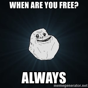 Forever Alone - when are you free? always