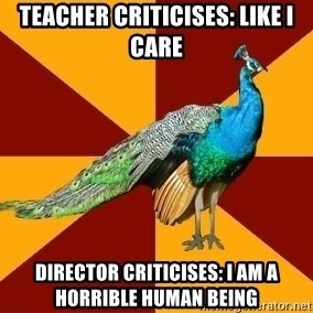 Thespian Peacock - teacher criticises: like i care director criticises: i am a horrible human being