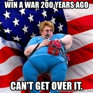 Obese American - Win a war 200 years ago can't get over it.