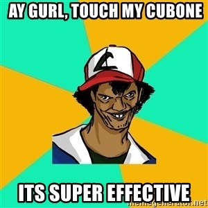 Ash Pedreiro -  ay gurl, touch my cubone its super effective