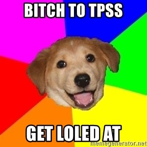 Advice Dog - Bitch to TPSS Get loled at