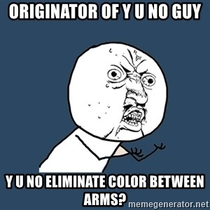 Y U No - originator of y u no guy y u no eliminate color between arms?