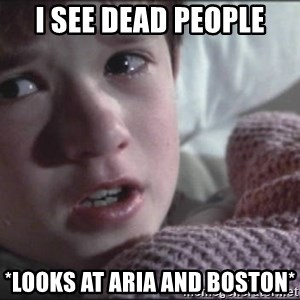 Dead People - I see dead people *looks at aria and boston*