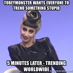 Lady Gaga - Tobeymonster wants everyone to trend something stupid 5 minutes later - trending worldwide