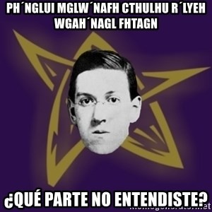 advice lovecraft  - PH´NGLUI MGLW´NAFH CTHULHU R´LYEH WGAH´NAGL FHTAGN ¿Qué parte no entendiste?