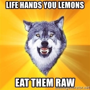 Courage Wolf - LIFE HANDS YOU LEMONS EAT THEM RAW